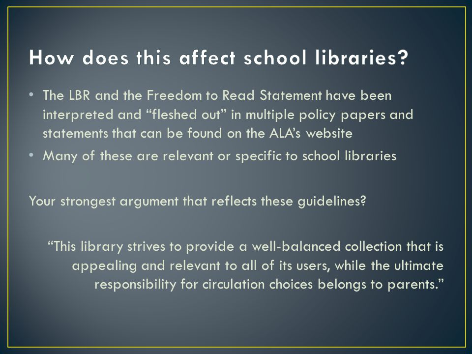 The LBR and the Freedom to Read Statement have been interpreted and fleshed out in multiple policy papers and statements that can be found on the ALA's website Many of these are relevant or specific to school libraries Your strongest argument that reflects these guidelines.