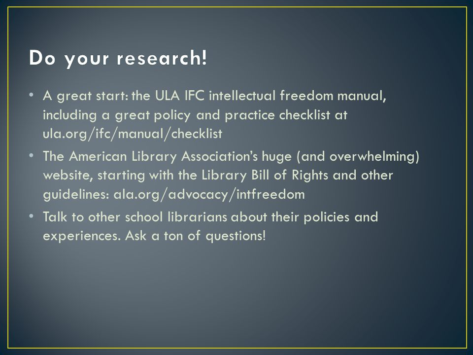 A great start: the ULA IFC intellectual freedom manual, including a great policy and practice checklist at ula.org/ifc/manual/checklist The American Library Association's huge (and overwhelming) website, starting with the Library Bill of Rights and other guidelines: ala.org/advocacy/intfreedom Talk to other school librarians about their policies and experiences.