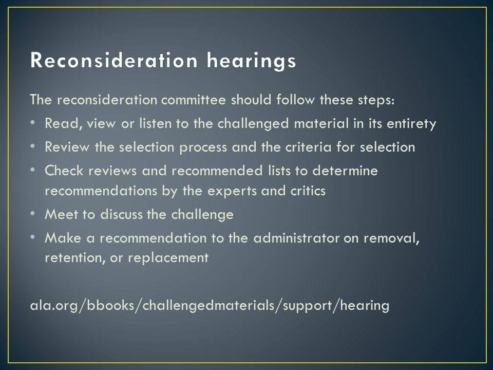 The reconsideration committee should follow these steps: Read, view or listen to the challenged material in its entirety Review the selection process and the criteria for selection Check reviews and recommended lists to determine recommendations by the experts and critics Meet to discuss the challenge Make a recommendation to the administrator on removal, retention, or replacement ala.org/bbooks/challengedmaterials/support/hearing