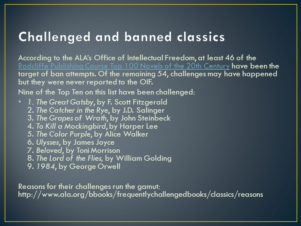 According to the ALA's Office of Intellectual Freedom, at least 46 of the Radcliffe Publishing Course Top 100 Novels of the 20th Century have been the target of ban attempts.