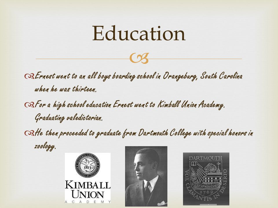   Ernest went to an all boys boarding school in Orangeburg, South Carolina when he was thirteen.  For a high school education Ernest went to Kimbal