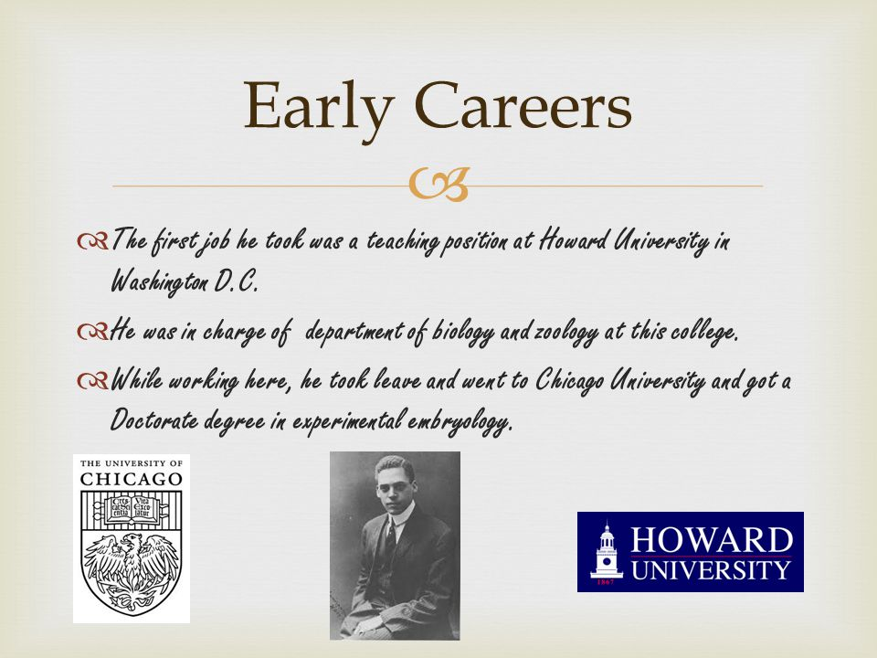   The first job he took was a teaching position at Howard University in Washington D.C.  He was in charge of department of biology and zoology at t