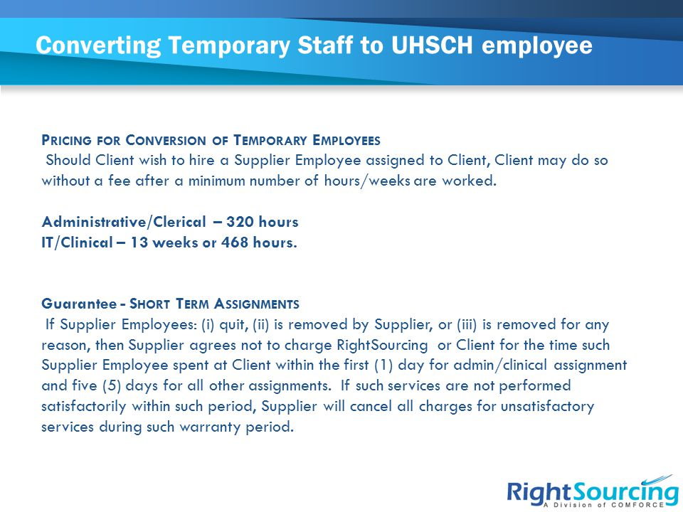 Converting Temporary Staff to UHSCH employee P RICING FOR C ONVERSION OF T EMPORARY E MPLOYEES Should Client wish to hire a Supplier Employee assigned to Client, Client may do so without a fee after a minimum number of hours/weeks are worked.