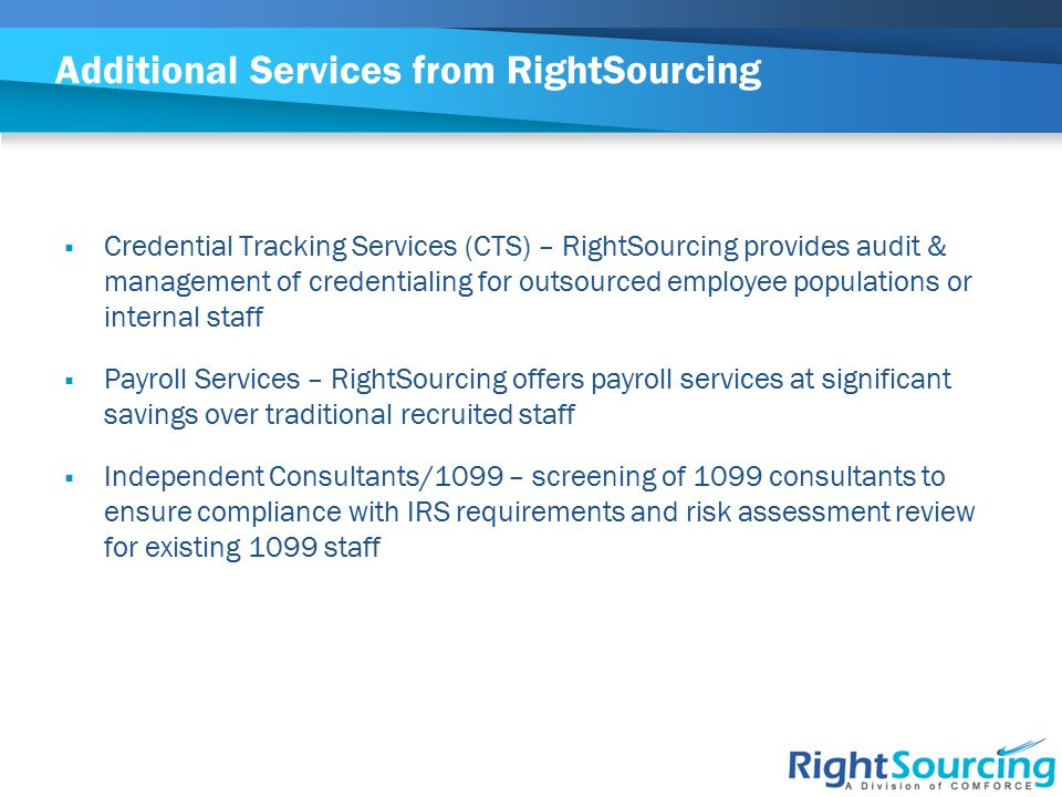 Additional Services from RightSourcing  Credential Tracking Services (CTS) – RightSourcing provides audit & management of credentialing for outsource