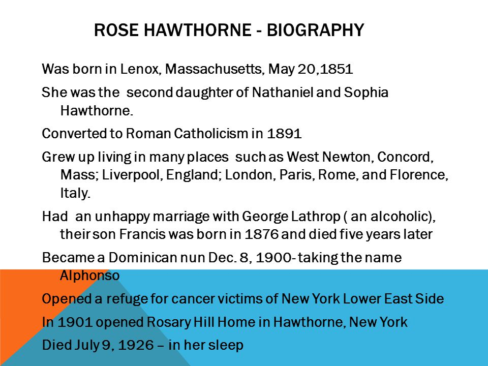 ROSE HAWTHORNE - BIOGRAPHY Was born in Lenox, Massachusetts, May 20,1851 She was the second daughter of Nathaniel and Sophia Hawthorne. Converted to R