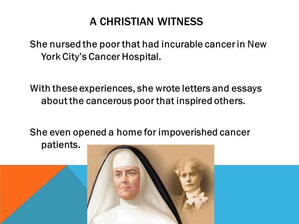 A CHRISTIAN WITNESS She nursed the poor that had incurable cancer in New York City's Cancer Hospital.