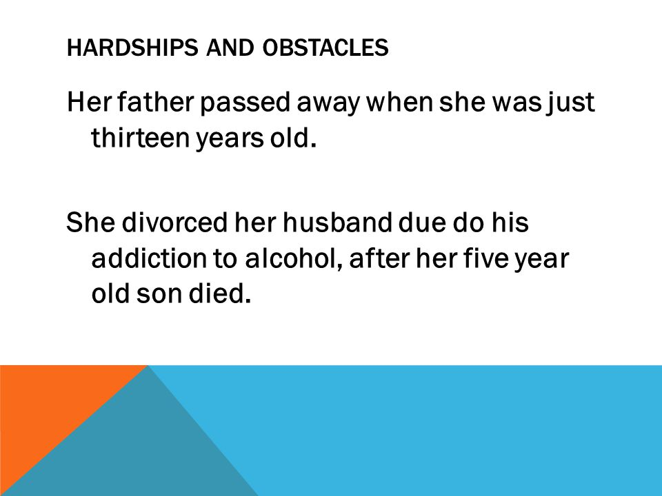 HARDSHIPS AND OBSTACLES Her father passed away when she was just thirteen years old. She divorced her husband due do his addiction to alcohol, after h