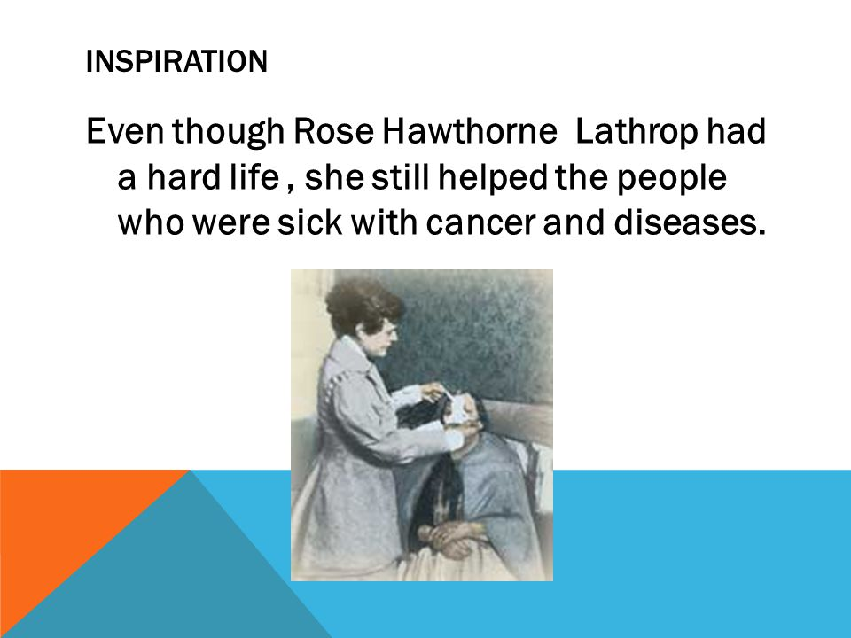 INSPIRATION Even though Rose Hawthorne Lathrop had a hard life, she still helped the people who were sick with cancer and diseases.