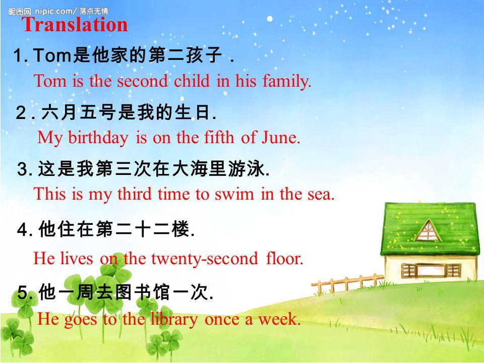 Translation 1. Tom 是他家的第二孩子. 2. 六月五号是我的生日. 3. 这是我第三次在大海里游泳.