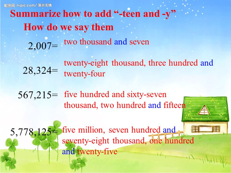 2,007= 28,324= 567,215= 5,778,125= two thousand and seven twenty-eight thousand, three hundred and twenty-four five hundred and sixty-seven thousand, two hundred and fifteen five million, seven hundred and seventy-eight thousand, one hundred and twenty-five How do we say them Summarize how to add -teen and -y