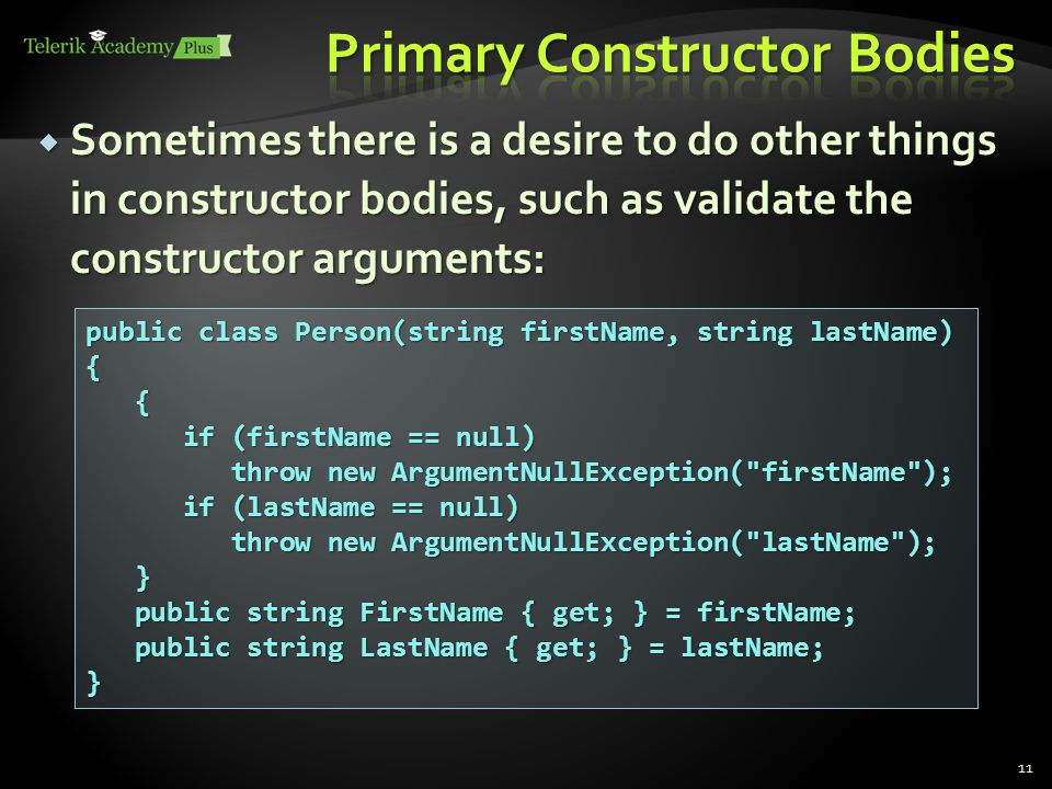  Sometimes there is a desire to do other things in constructor bodies, such as validate the constructor arguments: 11 public class Person(string firstName, string lastName) { { if (firstName == null) throw new ArgumentNullException( firstName ); if (firstName == null) throw new ArgumentNullException( firstName ); if (lastName == null) throw new ArgumentNullException( lastName ); if (lastName == null) throw new ArgumentNullException( lastName ); } public string FirstName { get; } = firstName; public string FirstName { get; } = firstName; public string LastName { get; } = lastName; public string LastName { get; } = lastName;}