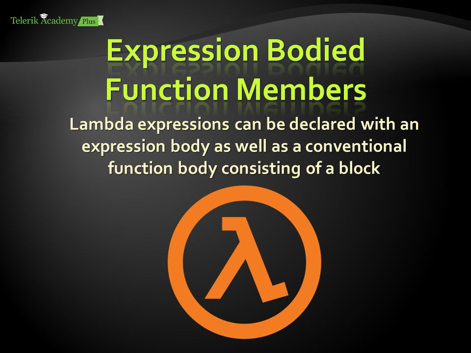 Lambda expressions can be declared with an expression body as well as a conventional function body consisting of a block