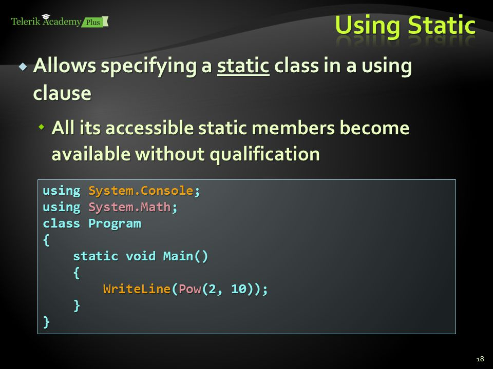  Allows specifying a static class in a using clause  All its accessible static members become available without qualification 18 using System.Console; using System.Math; class Program { static void Main() static void Main() { WriteLine(Pow(2, 10)); WriteLine(Pow(2, 10)); }}