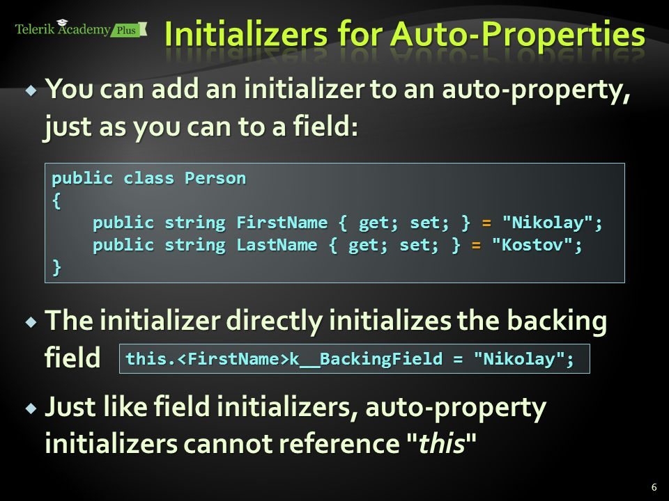  You can add an initializer to an auto-property, just as you can to a field:  The initializer directly initializes the backing field  Just like field initializers, auto-property initializers cannot reference this 6 public class Person { public string FirstName { get; set; } = Nikolay ; public string FirstName { get; set; } = Nikolay ; public string LastName { get; set; } = Kostov ; public string LastName { get; set; } = Kostov ;} this.