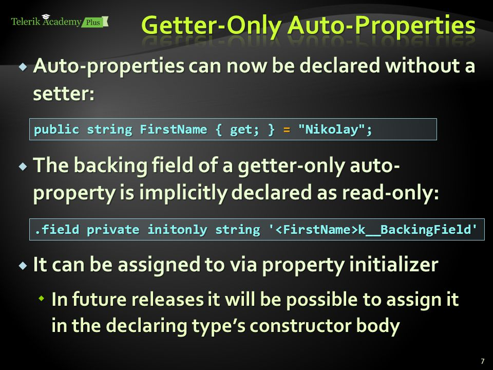  Auto-properties can now be declared without a setter:  The backing field of a getter-only auto- property is implicitly declared as read-only:  It can be assigned to via property initializer  In future releases it will be possible to assign it in the declaring type's constructor body public string FirstName { get; } = Nikolay ;.field private initonly string k__BackingField 7