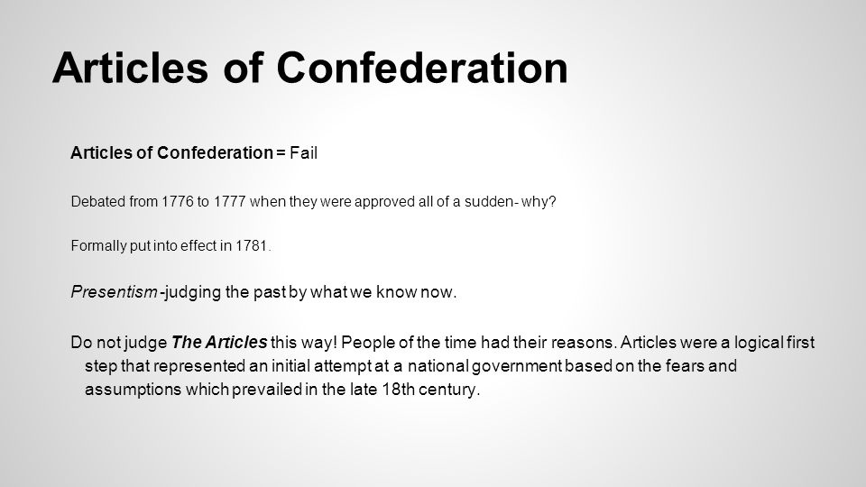 Articles of Confederation Articles of Confederation = Fail Debated from 1776 to 1777 when they were approved all of a sudden- why? Formally put into e
