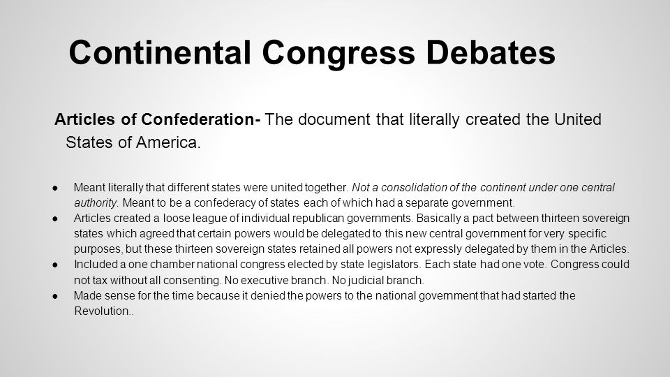 Continental Congress Debates Articles of Confederation- The document that literally created the United States of America. ●Meant literally that differ