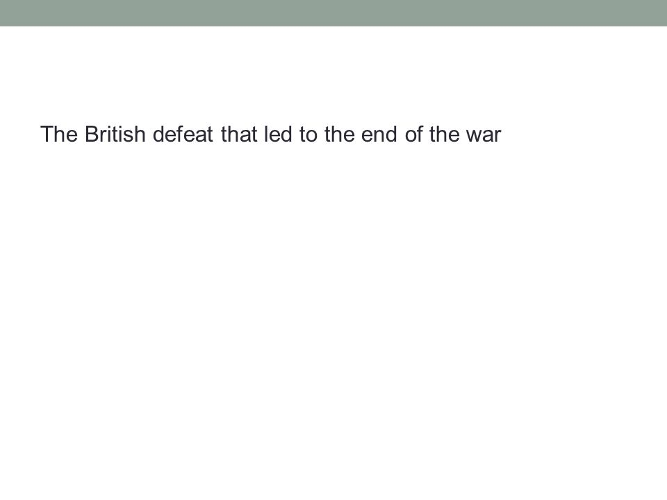 The British defeat that led to the end of the war