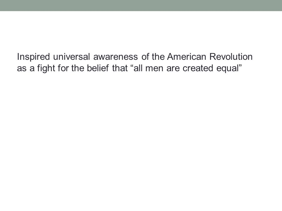 Inspired universal awareness of the American Revolution as a fight for the belief that all men are created equal