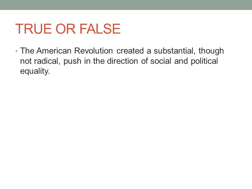 TRUE OR FALSE The American Revolution created a substantial, though not radical, push in the direction of social and political equality.