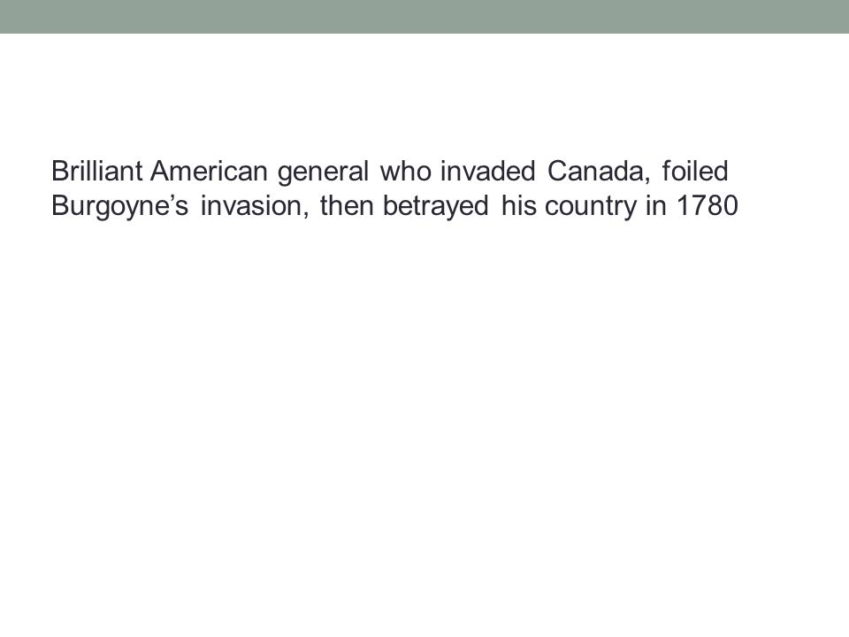 Brilliant American general who invaded Canada, foiled Burgoyne's invasion, then betrayed his country in 1780