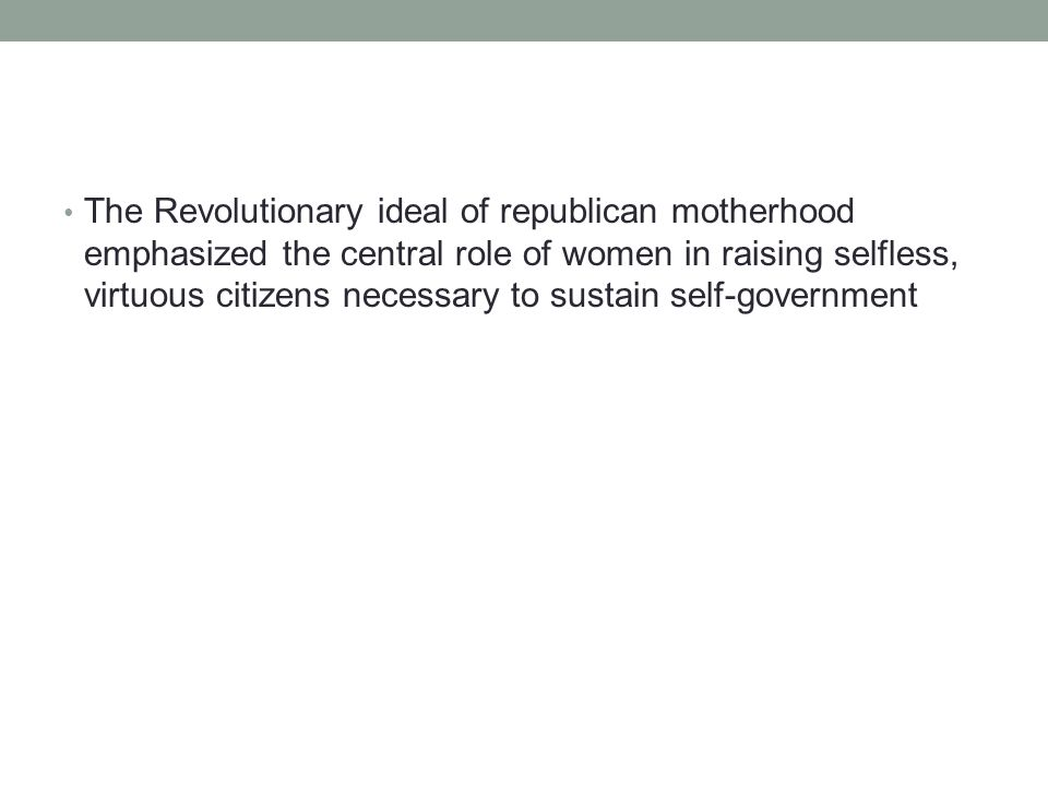 The Revolutionary ideal of republican motherhood emphasized the central role of women in raising selfless, virtuous citizens necessary to sustain self-government