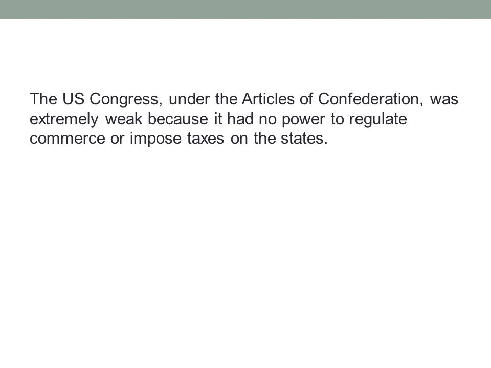 The US Congress, under the Articles of Confederation, was extremely weak because it had no power to regulate commerce or impose taxes on the states.
