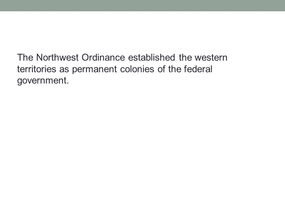 The Northwest Ordinance established the western territories as permanent colonies of the federal government.