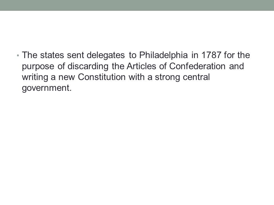 The states sent delegates to Philadelphia in 1787 for the purpose of discarding the Articles of Confederation and writing a new Constitution with a st