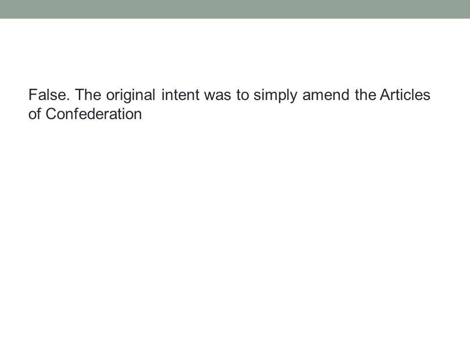 False. The original intent was to simply amend the Articles of Confederation