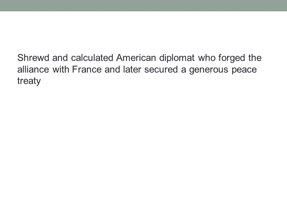 Shrewd and calculated American diplomat who forged the alliance with France and later secured a generous peace treaty