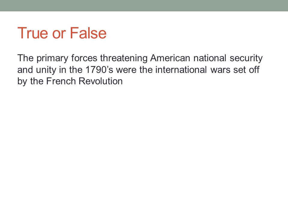 True or False The primary forces threatening American national security and unity in the 1790's were the international wars set off by the French Revo