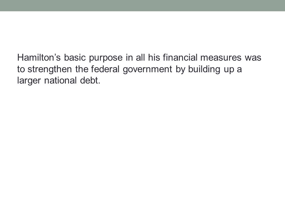 Hamilton's basic purpose in all his financial measures was to strengthen the federal government by building up a larger national debt.