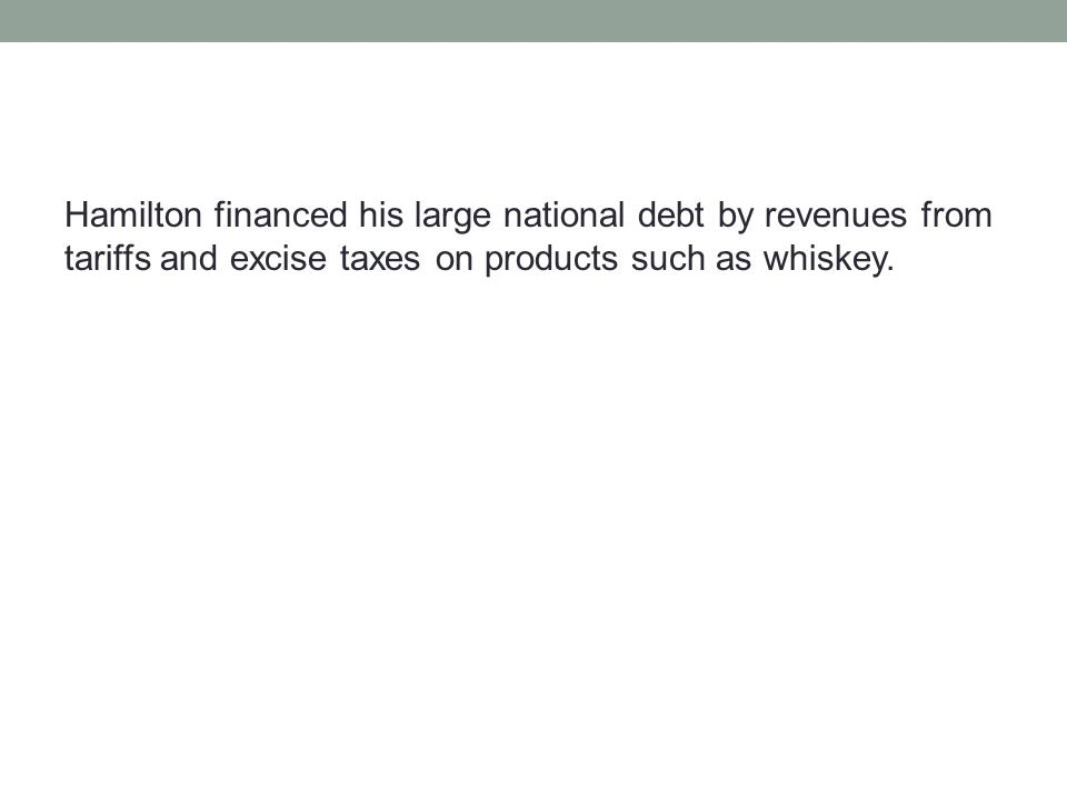 Hamilton financed his large national debt by revenues from tariffs and excise taxes on products such as whiskey.