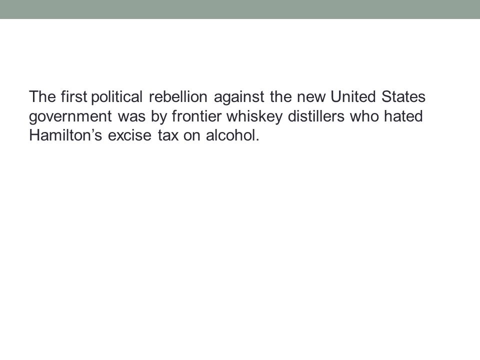 The first political rebellion against the new United States government was by frontier whiskey distillers who hated Hamilton's excise tax on alcohol.
