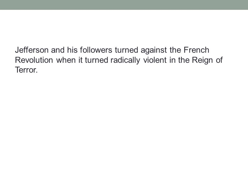 Jefferson and his followers turned against the French Revolution when it turned radically violent in the Reign of Terror.