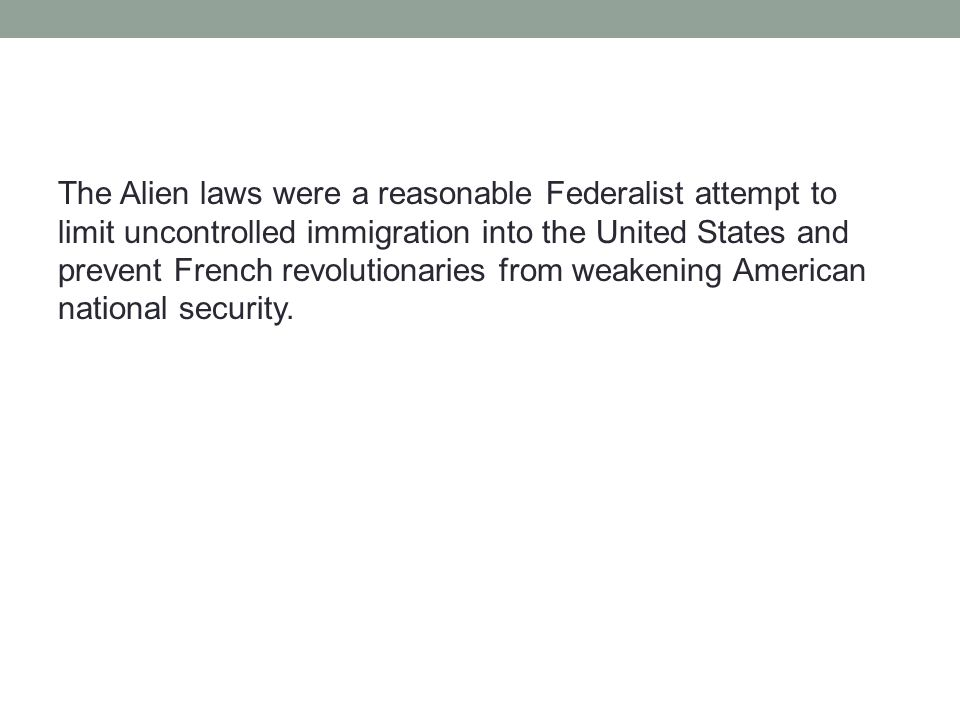 The Alien laws were a reasonable Federalist attempt to limit uncontrolled immigration into the United States and prevent French revolutionaries from weakening American national security.