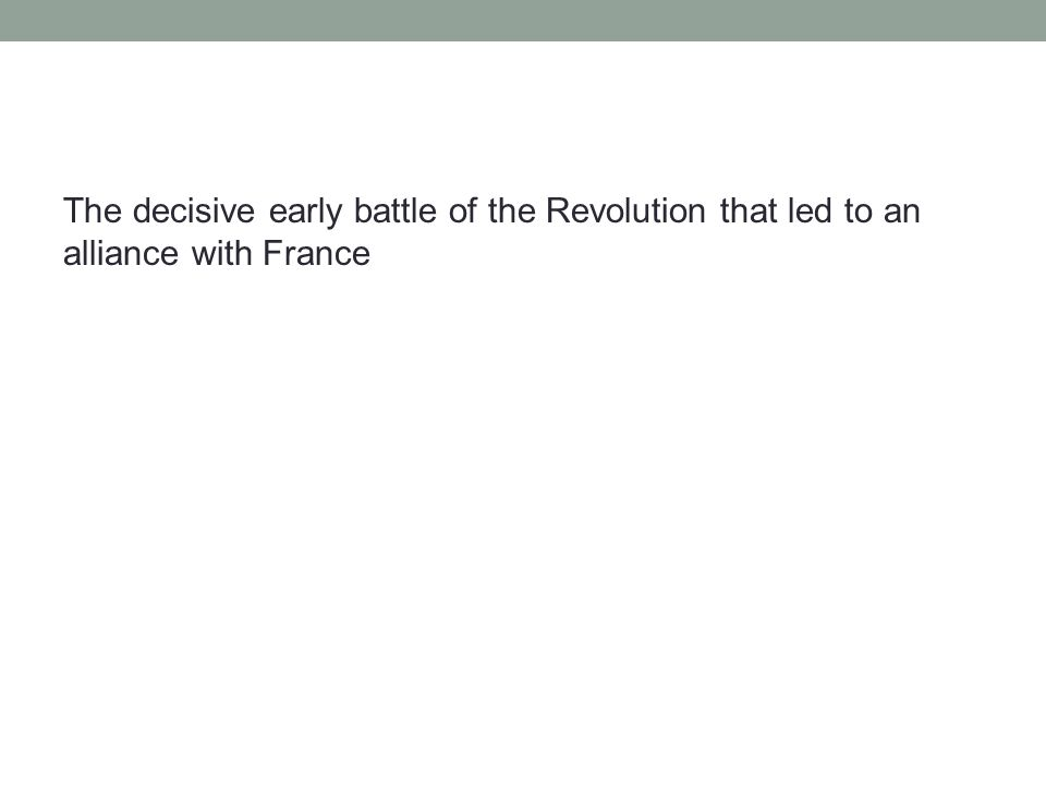 The decisive early battle of the Revolution that led to an alliance with France