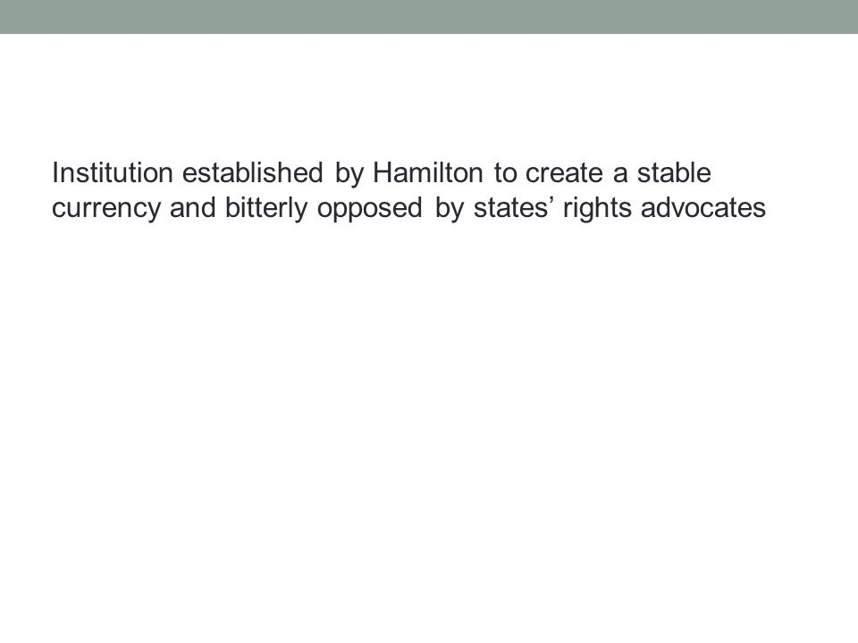 Institution established by Hamilton to create a stable currency and bitterly opposed by states' rights advocates