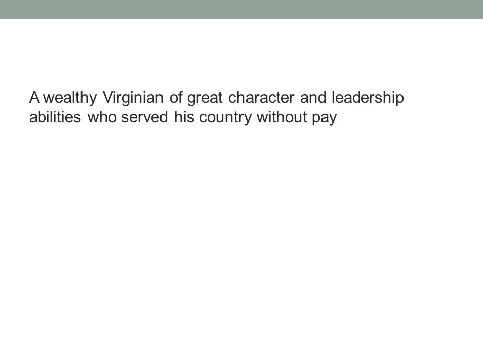 A wealthy Virginian of great character and leadership abilities who served his country without pay