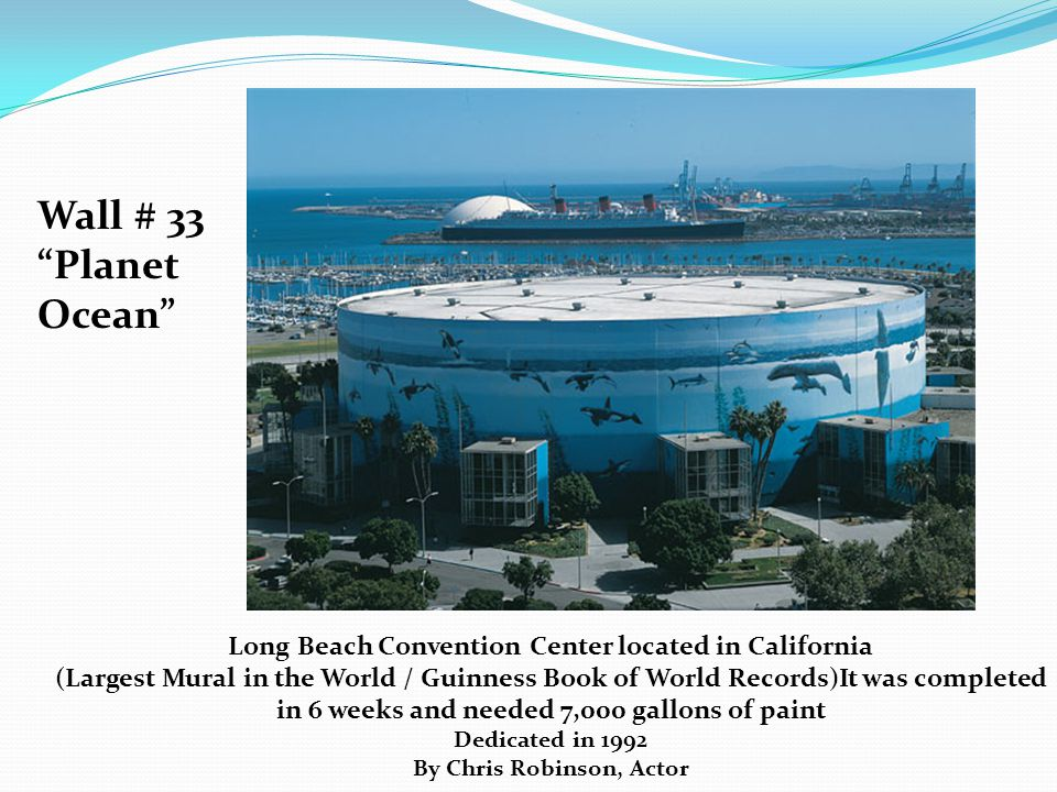 Wall # 33 Planet Ocean Long Beach Convention Center located in California (Largest Mural in the World / Guinness Book of World Records)It was completed in 6 weeks and needed 7,000 gallons of paint Dedicated in 1992 By Chris Robinson, Actor