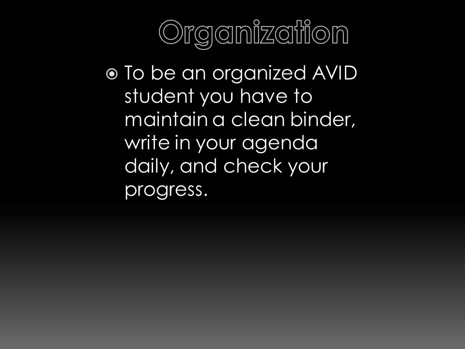  To be an organized AVID student you have to maintain a clean binder, write in your agenda daily, and check your progress.
