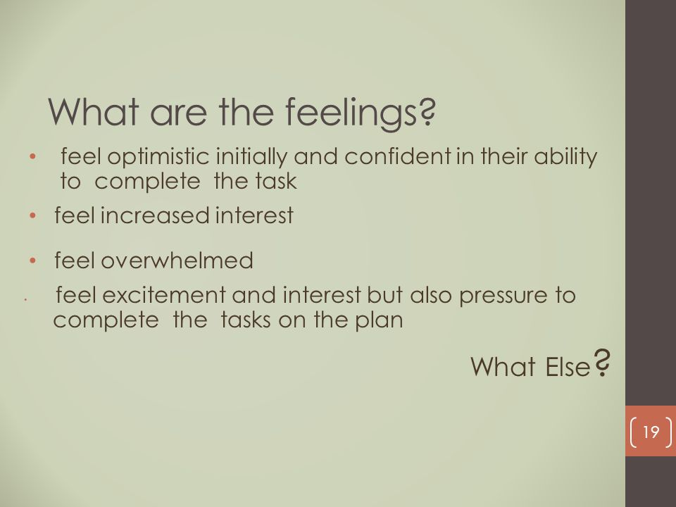 What are the feelings? feel optimistic initially and confident in their ability to complete the task feel increased interest feel overwhelmed feel exc
