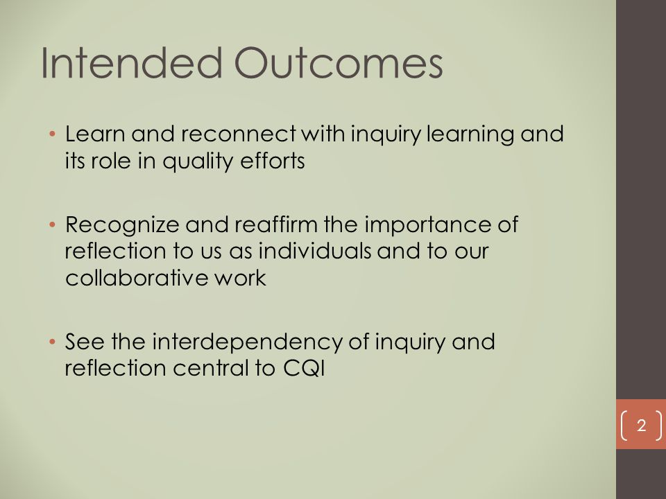 Intended Outcomes Learn and reconnect with inquiry learning and its role in quality efforts Recognize and reaffirm the importance of reflection to us
