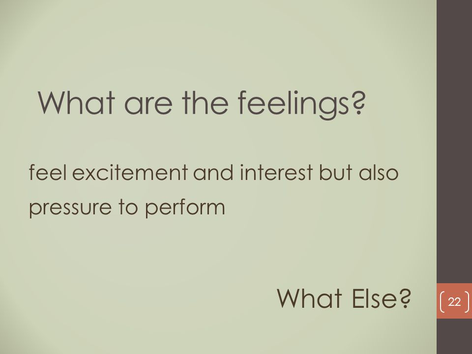 What are the feelings? feel excitement and interest but also pressure to perform What Else? 22