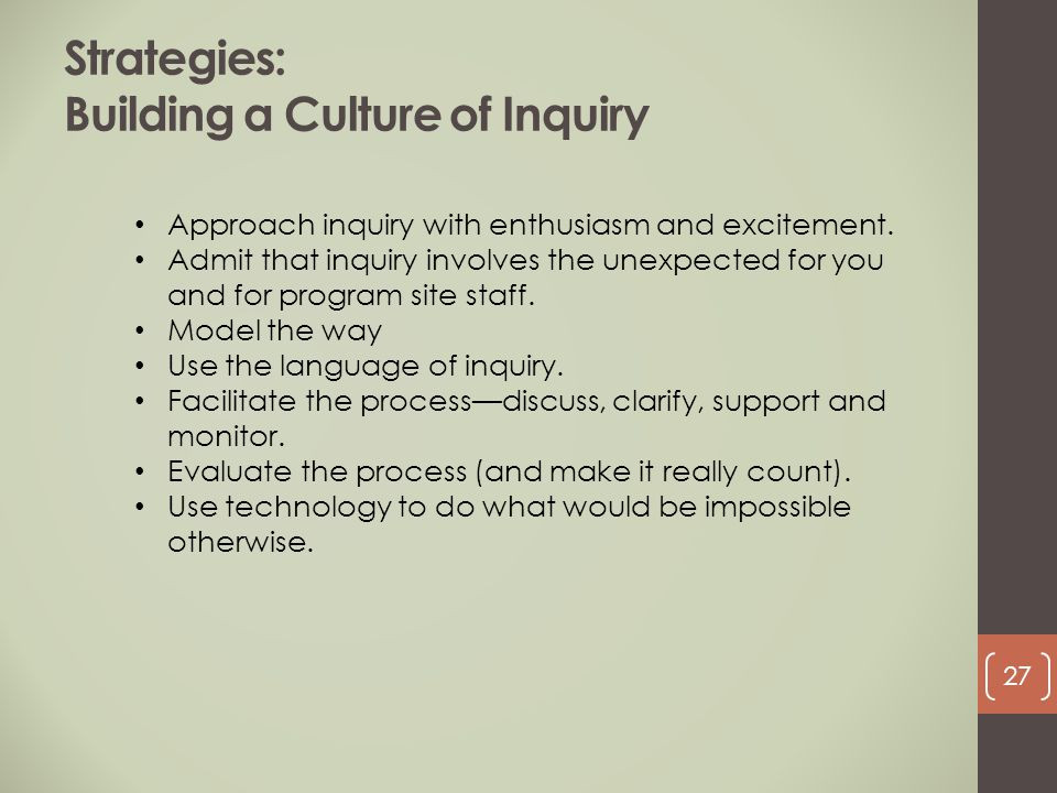 Strategies: Building a Culture of Inquiry Approach inquiry with enthusiasm and excitement. Admit that inquiry involves the unexpected for you and for