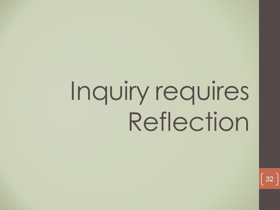 Inquiry requires Reflection 32