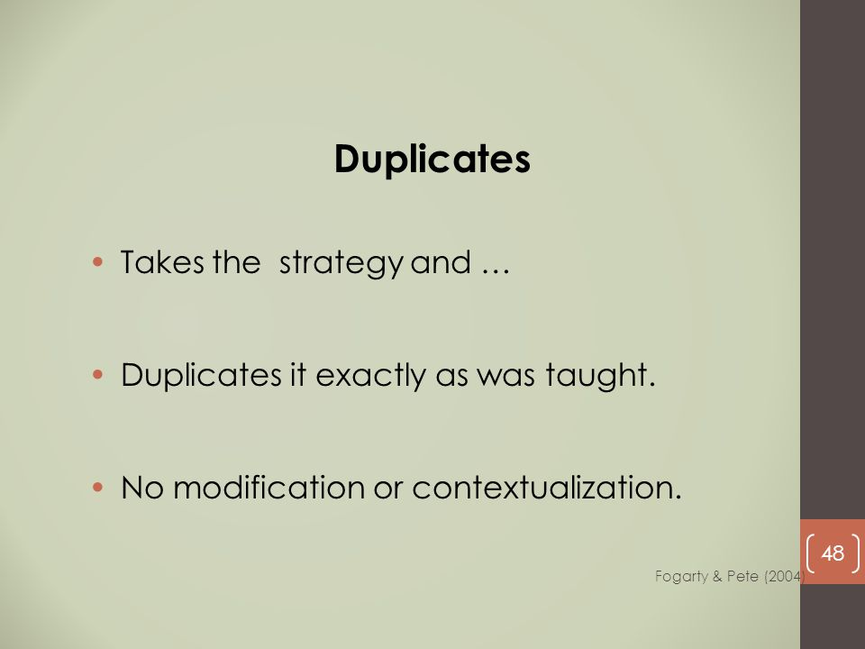 Takes the strategy and … Duplicates it exactly as was taught. No modification or contextualization. Duplicates Fogarty & Pete (2004) 48