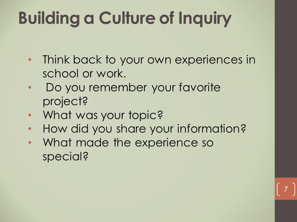 Building a Culture of Inquiry Think back to your own experiences in school or work. Do you remember your favorite project? What was your topic? How di