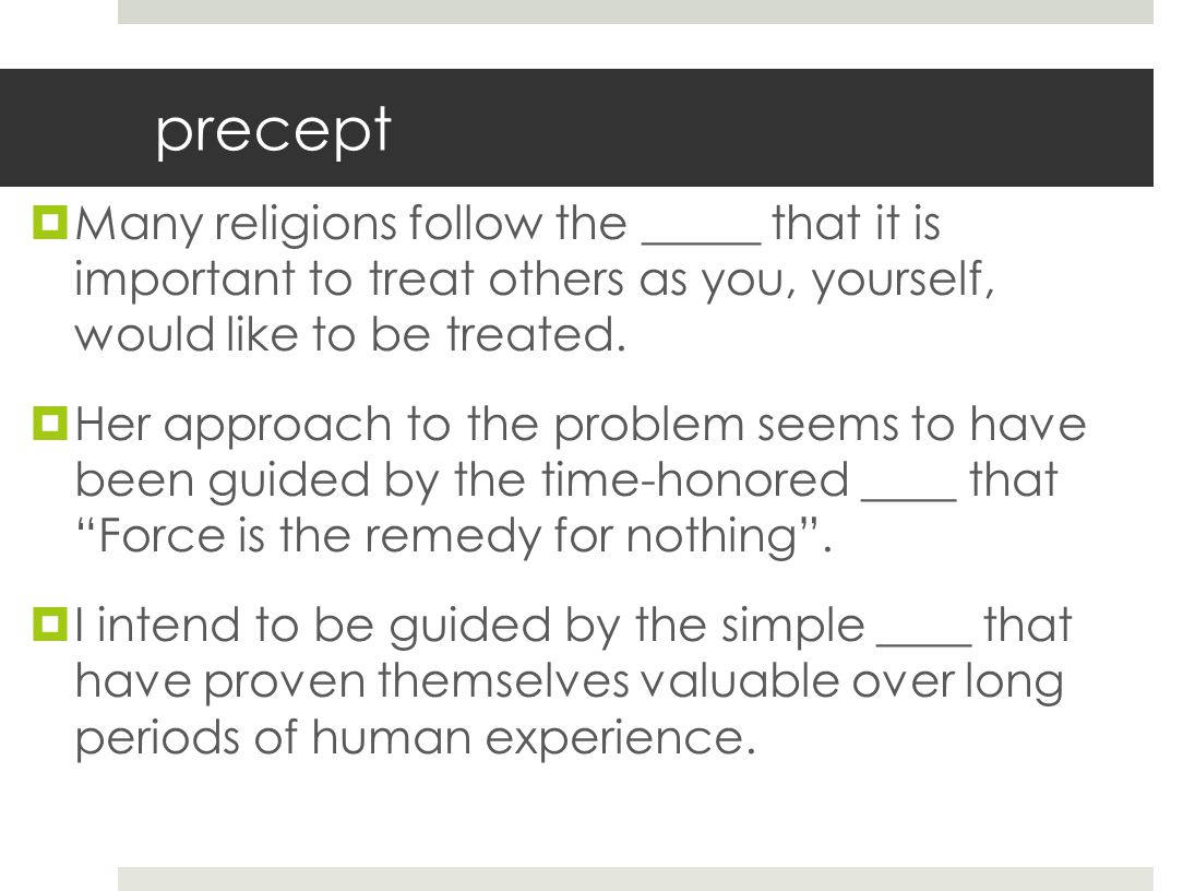 precept  Many religions follow the _____ that it is important to treat others as you, yourself, would like to be treated.  Her approach to the probl